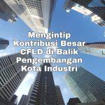 Mengintip Kontribusi Besar CFLD di Balik Pengembangan Kota Industri